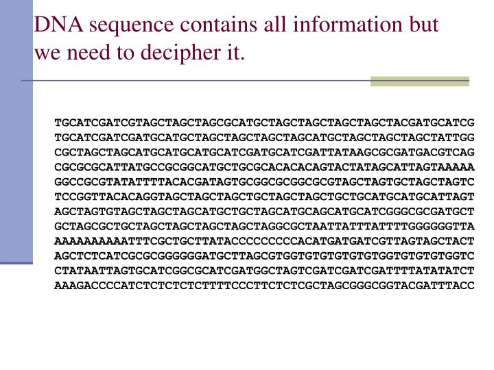DNA sequence contains all information but we need to decipher it.