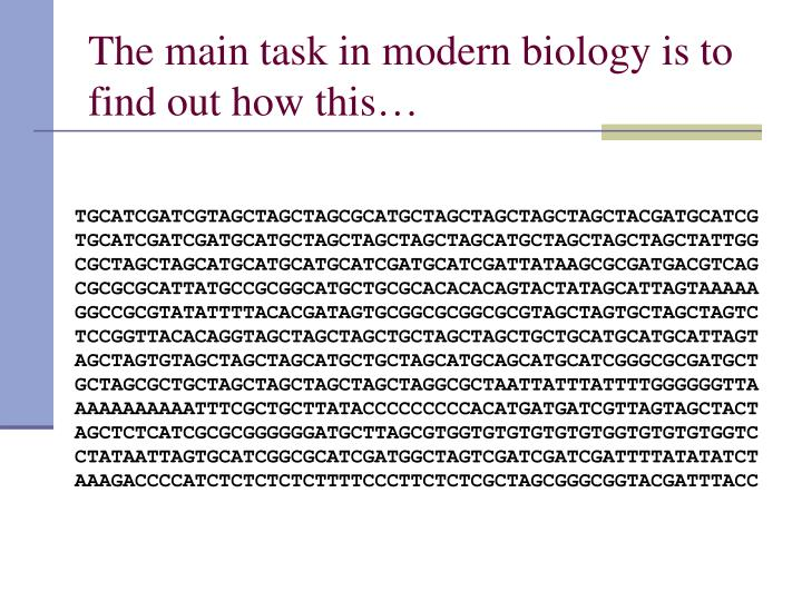 The main task in modern biology is to find out how this…