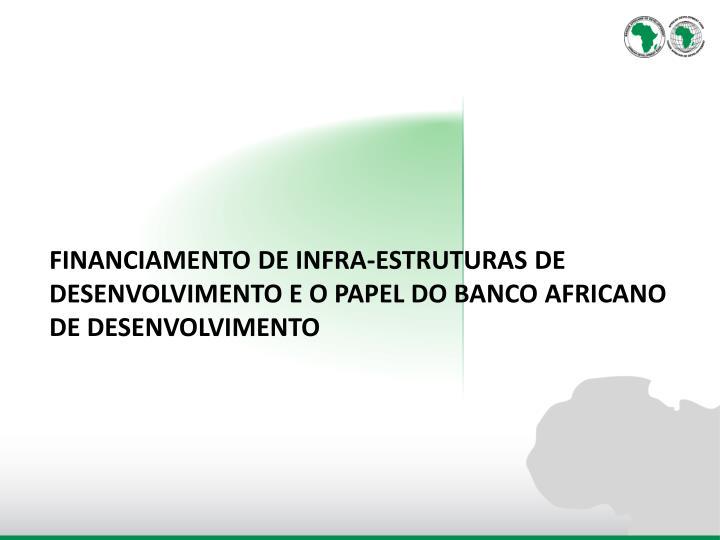 FINANCIAMENTO DE INFRA-ESTRUTURAS DE DESENVOLVIMENTO E O PAPEL DO BANCO AFRICANO DE DESENVOLVIMENTO