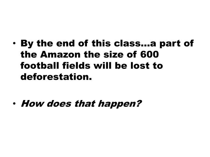 By the end of this class…a part of the Amazon the size of 600 football fields will be lost to defo...