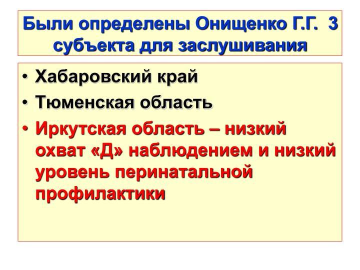 Были определены Онищенко Г.Г.  3 субъекта для заслушивания
