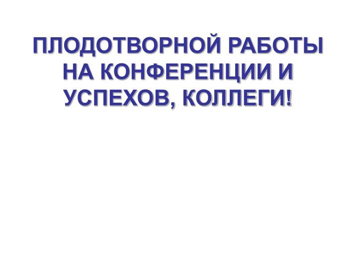 ПЛОДОТВОРНОЙ РАБОТЫ НА КОНФЕРЕНЦИИ И УСПЕХОВ, КОЛЛЕГИ!