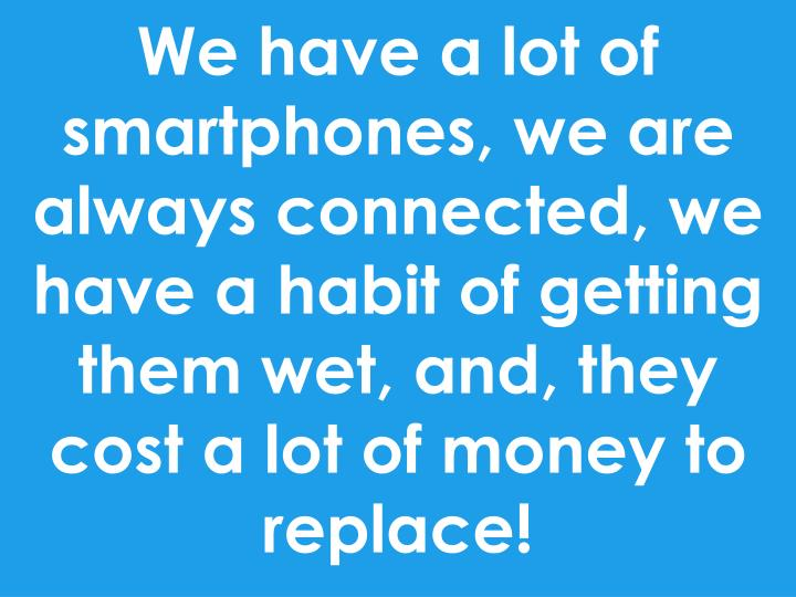 We have a lot of smartphones, we are always connected, we have a habit of getting them wet, and, they cost a lot of money to replace!