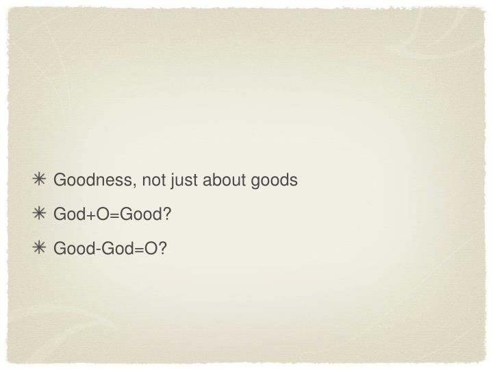 Goodness, not just about goods