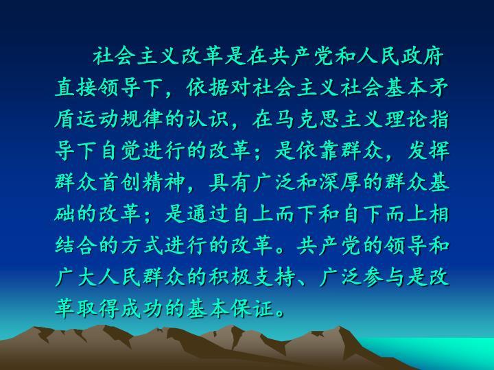 社会主义改革是在共产党和人民政府直接领导下,依据对社会主义社会基本矛盾运动规律的认识,在马克思主义理论指导下自觉进行的改革;是依靠群众,发挥群众首创精神,具有广泛和深厚的群众基础的改革;是通过自上而下和自下而上相结合的方式进行的改革。共产党的领导和广大人民群众的积极支持、广泛参与是改革取得成功的基本保证。