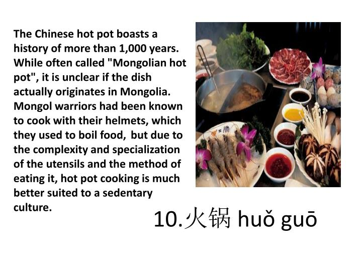 "The Chinese hot pot boasts a history of more than 1,000 years. While often called ""Mongolian hot pot"", it is unclear if the dish actually originates in Mongolia. Mongol warriors had been known to cook with their helmets, which they used to boil food,"