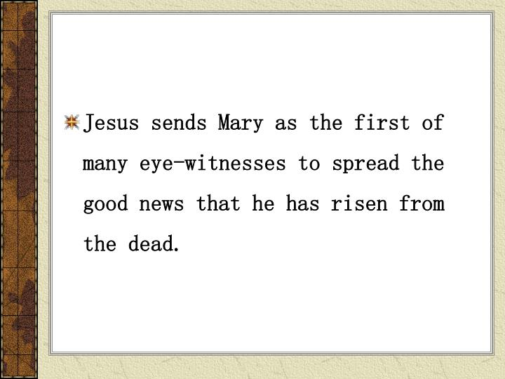 Jesus sends Mary as the first of many eye-witnesses to spread the good news that he has risen from the dead.