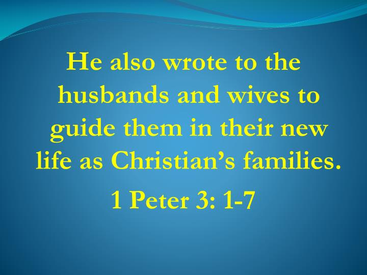 He also wrote to the husbands and wives to guide them in their new life as Christian's families.