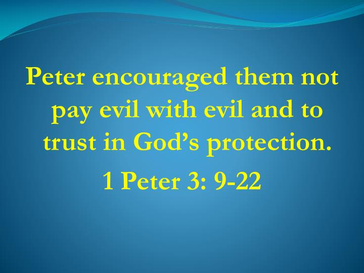 Peter encouraged them not pay evil with evil and to trust in God's protection.