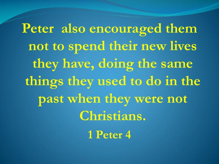 Peter  also encouraged them not to spend their new lives  they have, doing the same things they used to do in the past when they were not Christians.
