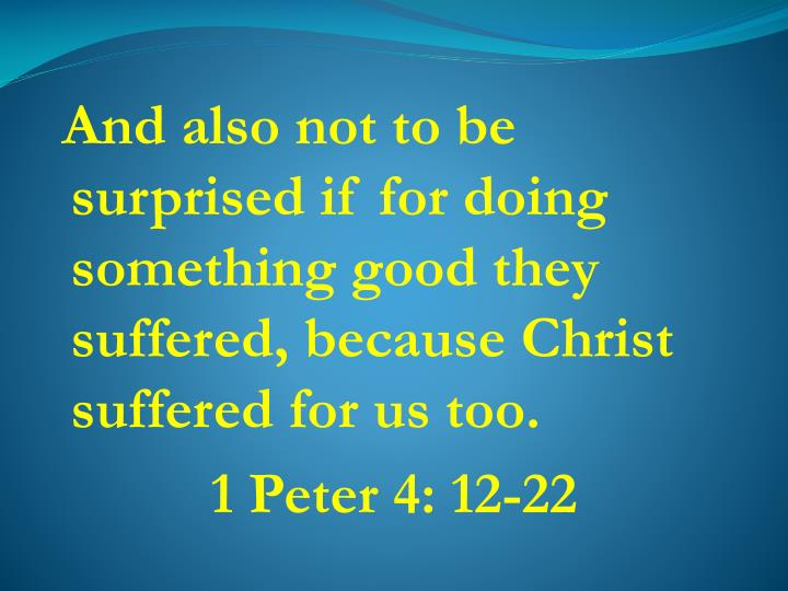 And also not to be surprised if for doing something good they suffered, because Christ suffered for us too.
