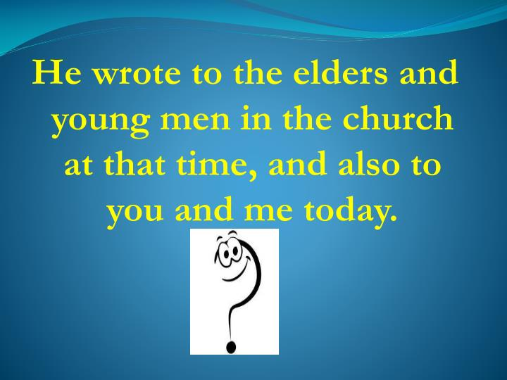 He wrote to the elders and young men in the church at that time, and also to you and me today.