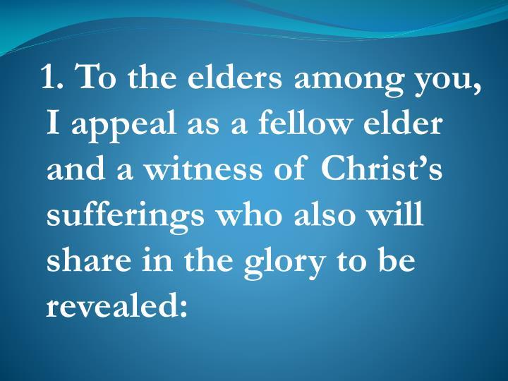 1. To the elders among you, I appeal as a fellow elder and a witness of Christ's sufferings who also will share in the glory to be revealed: