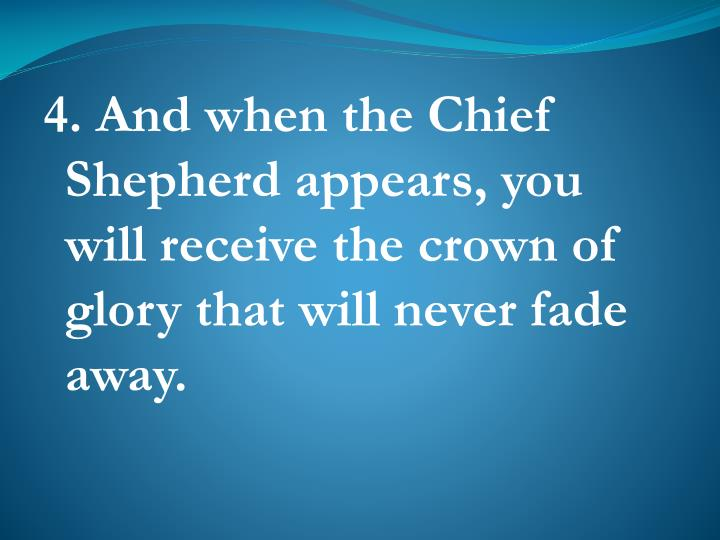 4. And when the Chief Shepherd appears, you will receive the crown of glory that will never fade away.