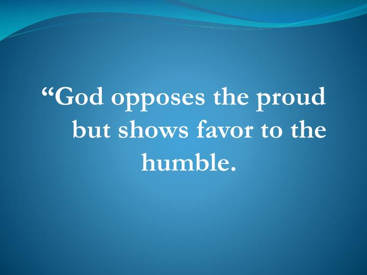 """God opposes the proud"