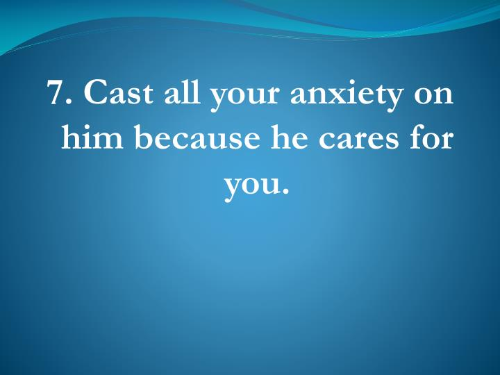 7. Cast all your anxiety on him because he cares for you.