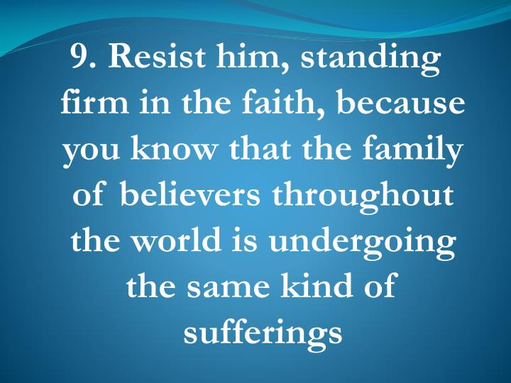 9. Resist him, standing firm in the faith, because you know that the family of believers throughout the world is undergoing the same kind of sufferings