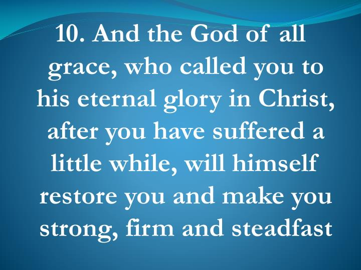 10. And the God of all grace, who called you to his eternal glory in Christ, after you have suffered a little while, will himself restore you and make you strong, firm and steadfast