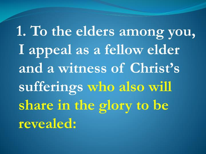 1. To the elders among you, I appeal as a fellow elder and a witness of Christ's sufferings