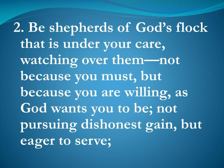 2. Be shepherds of God's flock that is under your care, watching over them—not because you must, but because you are willing, as God wants you to be; not pursuing dishonest gain, but eager to serve;