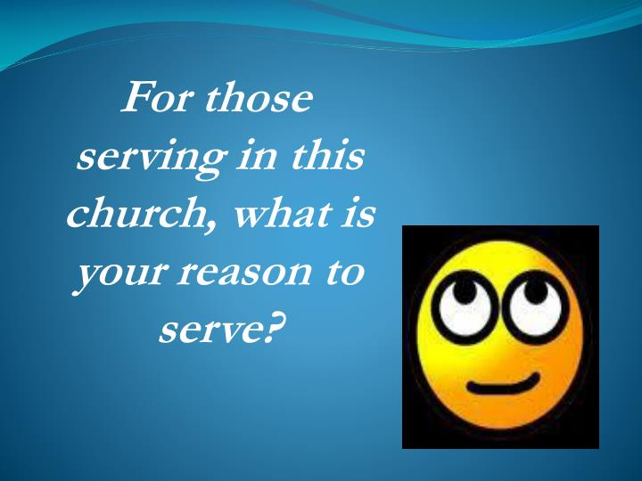 For those serving in this church, what is your reason to serve?