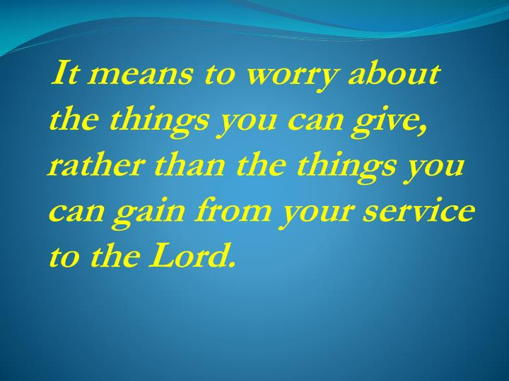 It means to worry about the things you can give, rather than the things you can gain from your service to the Lord.