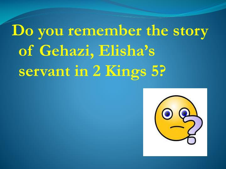 Do you remember the story of Gehazi, Elisha's servant in 2 Kings 5?