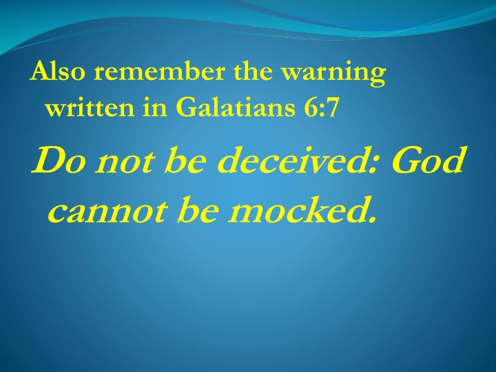 Also remember the warning written in Galatians 6:7
