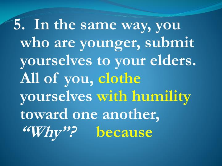 5.  In the same way, you who are younger, submit yourselves to your elders. All of you,