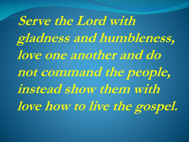 Serve the Lord with gladness and humbleness, love one another and do not command the people, instead show them with love how to live the gospel.