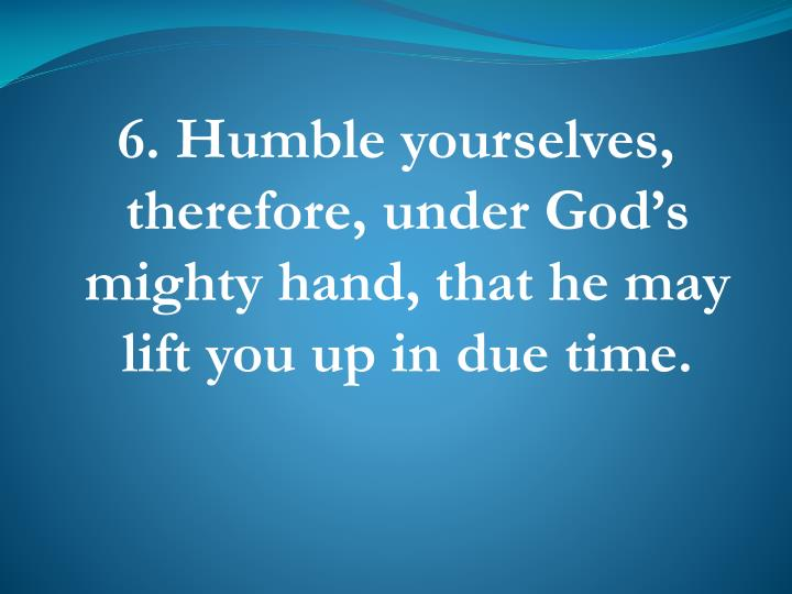 6. Humble yourselves, therefore, under God's mighty hand, that he may lift you up in due time.