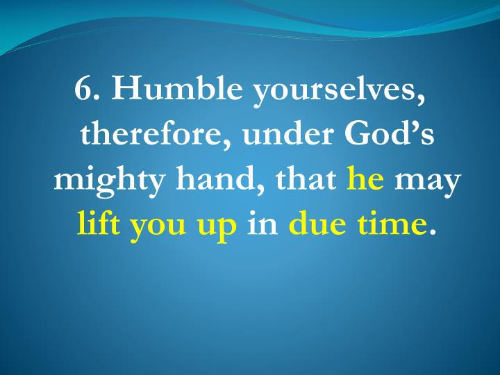 6. Humble yourselves, therefore, under God's mighty hand, that