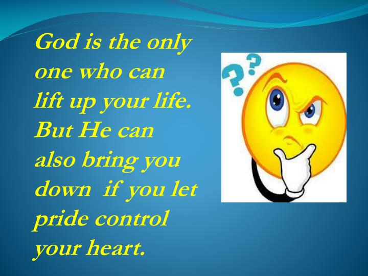 God is the only one who can lift up your life. But He can also bring you down  if you let pride control your heart.