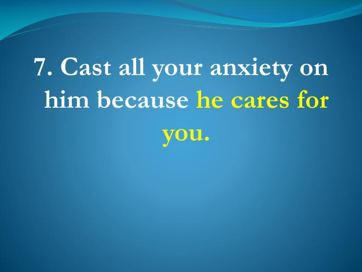 7. Cast all your anxiety on him because