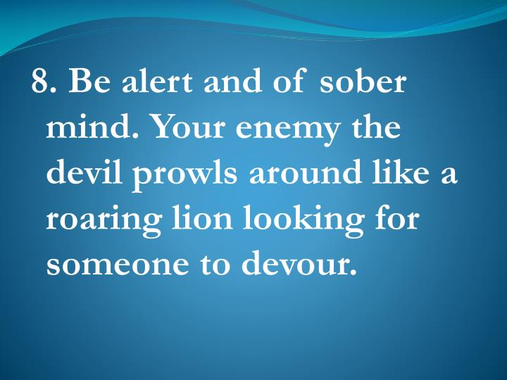 8. Be alert and of sober mind. Your enemy the     devil prowls around like a roaring lion looking for someone to devour.