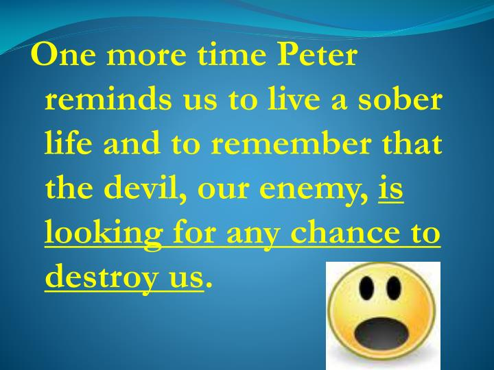 One more time Peter reminds us to live a sober life and to remember that the devil, our enemy,