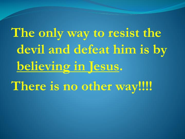 The only way to resist the devil and defeat him is by