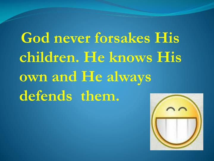 God never forsakes His children. He knows His own and He always defends  them.