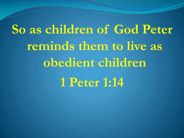So as children of God Peter reminds them to live as obedient children