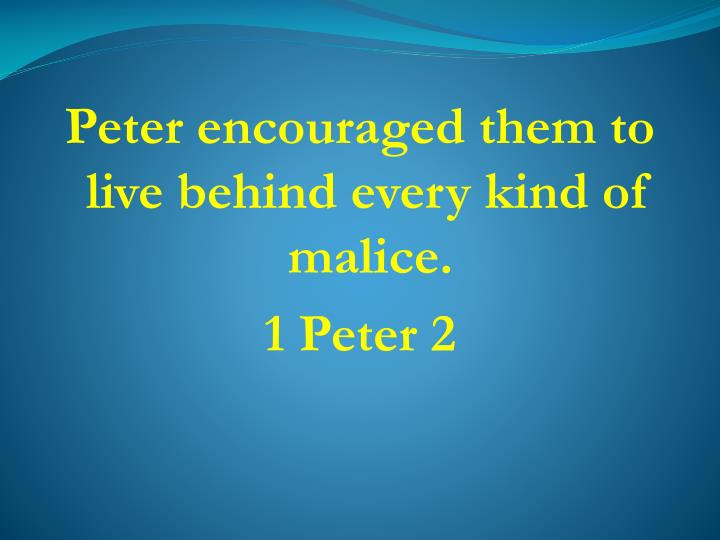 Peter encouraged them to live behind every kind of malice.