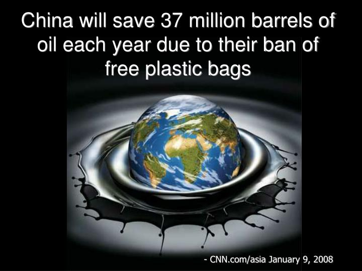 Chinawill save37 million barrels of oil each year due to their ban of free plastic bags