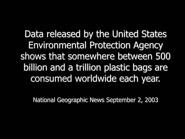 Data released by the United States Environmental Protection Agency shows that somewhere between 500 billion and a trillion plastic bags are consumed worldwide each year.
