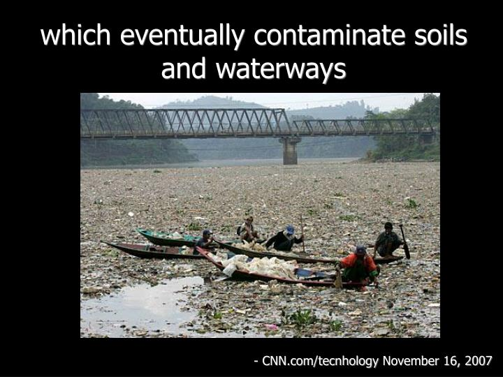 which eventually contaminate soils and waterways