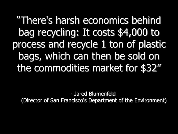 """""""There's harsh economics behind bag recycling: It costs $4,000 to process and recycle 1 ton of plastic bags, which can then be sold on the commodities market for $32"""""""