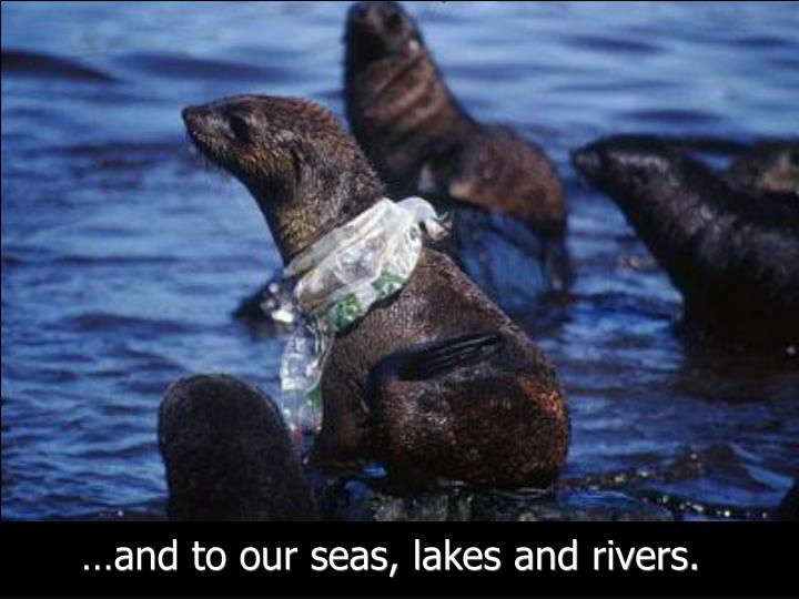 …and to our seas, lakes and rivers.