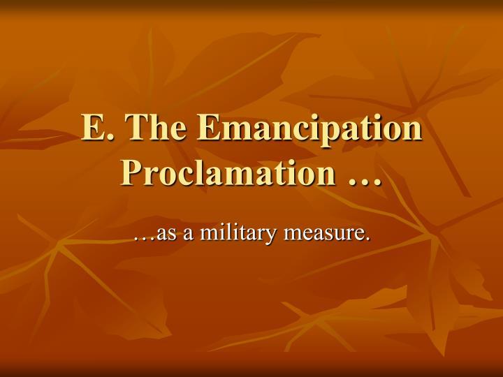 E. The Emancipation Proclamation …