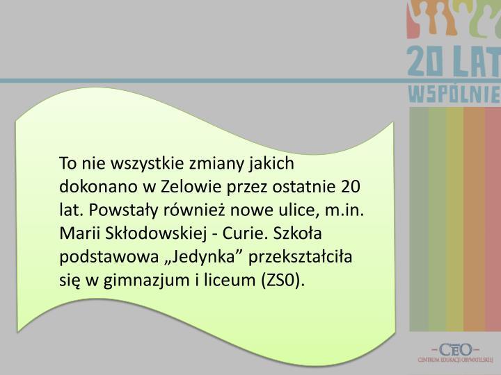 """To nie wszystkie zmiany jakich dokonano w Zelowie przez ostatnie 20 lat. Powstały również nowe ulice, m.in. Marii Skłodowskiej - Curie. Szkoła podstawowa """"Jedynka"""" przekształciła się w gimnazjum i liceum (ZS0)."""