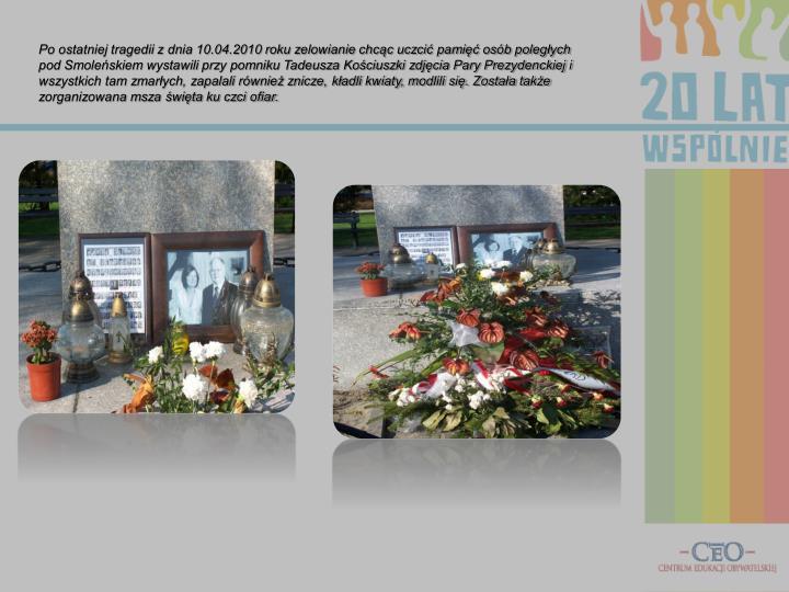 Po ostatniej tragedii z dnia 10.04.2010 roku zelowianie chcąc uczcić pamięć osób poległych pod Smoleńskiem wystawili przy pomniku Tadeusza Kościuszki zdjęcia Pary Prezydenckiej i wszystkich tam zmarłych, zapalali również znicze, kładli kwiaty, modlili się. Została także zorganizowana msza święta ku czci ofiar.