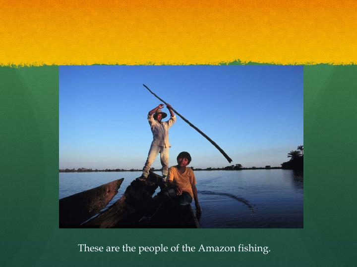 These are the people of the Amazon fishing.