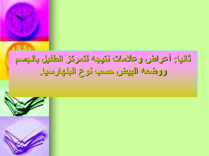 ثانيا: أعراض وعلامات نتيجه لتمركز الطفيل بالجسم ووضعه البيض حسب نوع البلهارسيا.